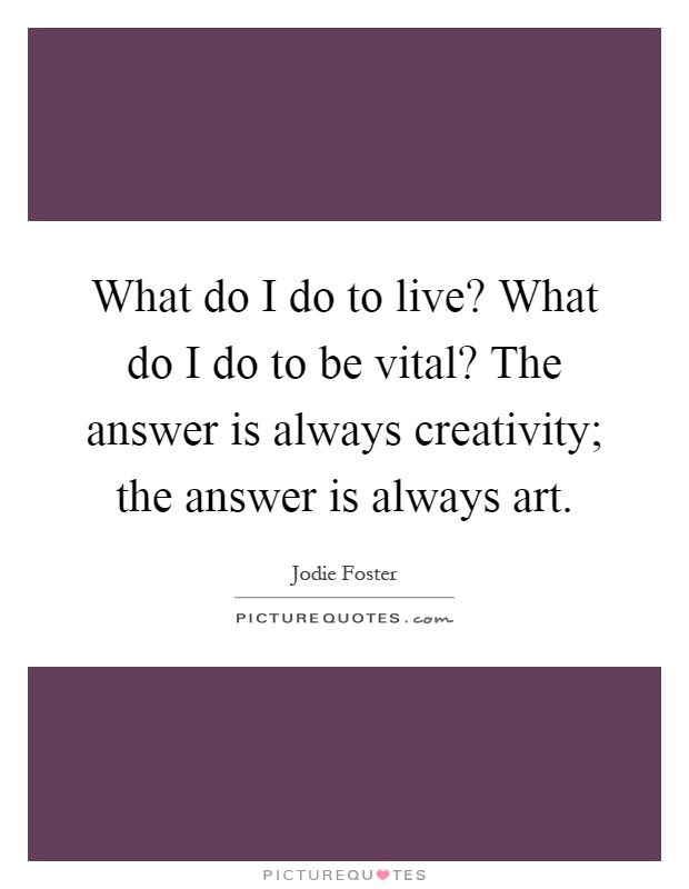 What do I do to live? What do I do to be vital? The answer is always creativity; the answer is always art Picture Quote #1