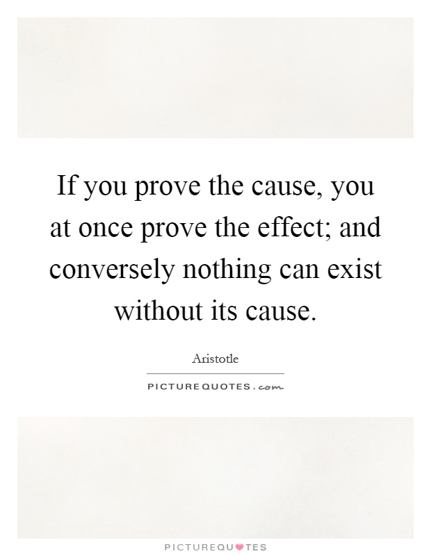 If you prove the cause, you at once prove the effect; and conversely nothing can exist without its cause Picture Quote #1