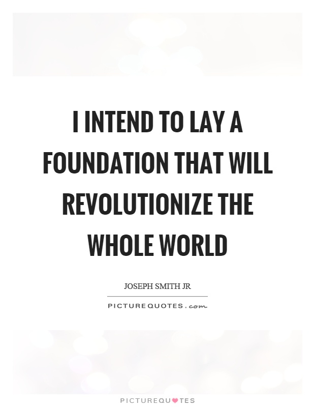 I intend to lay a foundation that will revolutionize the whole world Picture Quote #1