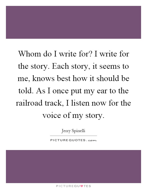 Whom do I write for? I write for the story. Each story, it seems to me, knows best how it should be told. As I once put my ear to the railroad track, I listen now for the voice of my story Picture Quote #1