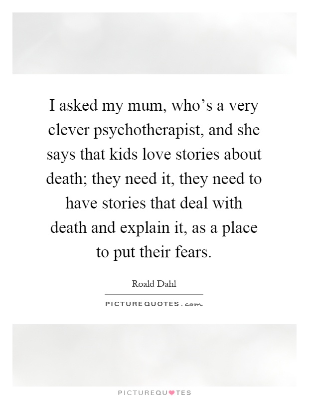 I asked my mum, who's a very clever psychotherapist, and she says that kids love stories about death; they need it, they need to have stories that deal with death and explain it, as a place to put their fears Picture Quote #1