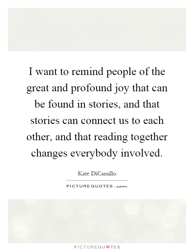 I want to remind people of the great and profound joy that can be found in stories, and that stories can connect us to each other, and that reading together changes everybody involved Picture Quote #1
