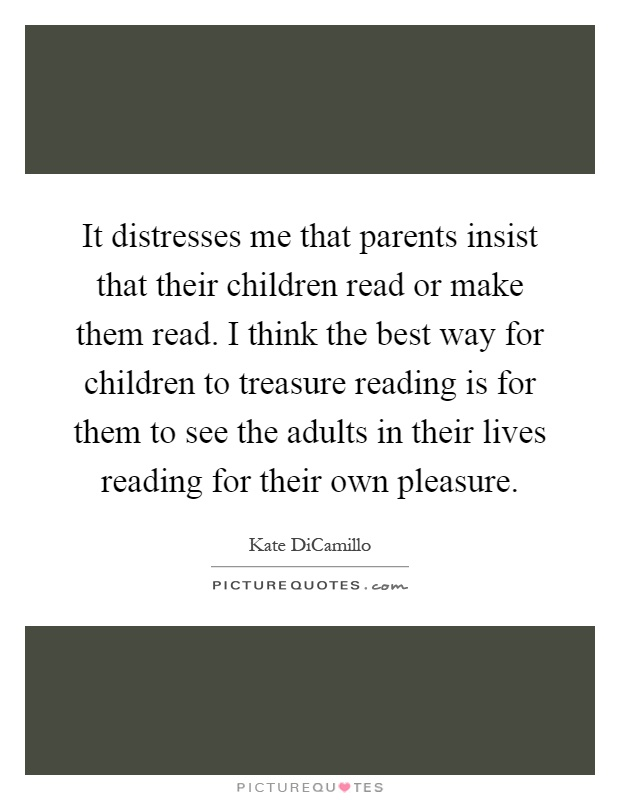 It distresses me that parents insist that their children read or make them read. I think the best way for children to treasure reading is for them to see the adults in their lives reading for their own pleasure Picture Quote #1