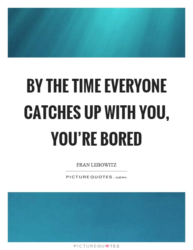 By the time everyone catches up with you, you're bored Picture Quote #1