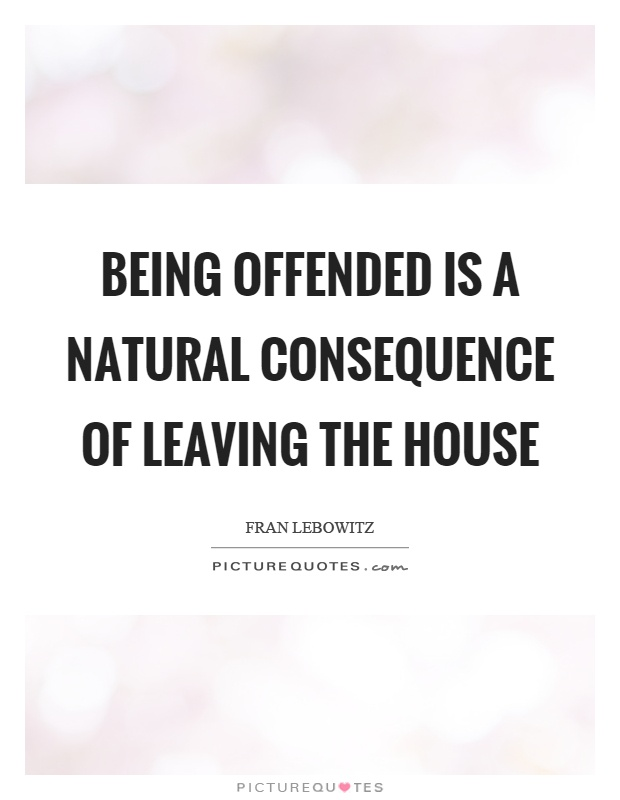 Being offended is a natural consequence of leaving the house Picture Quote #1