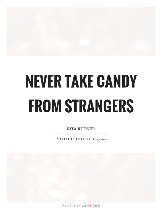 Never take candy from strangers Picture Quote #1