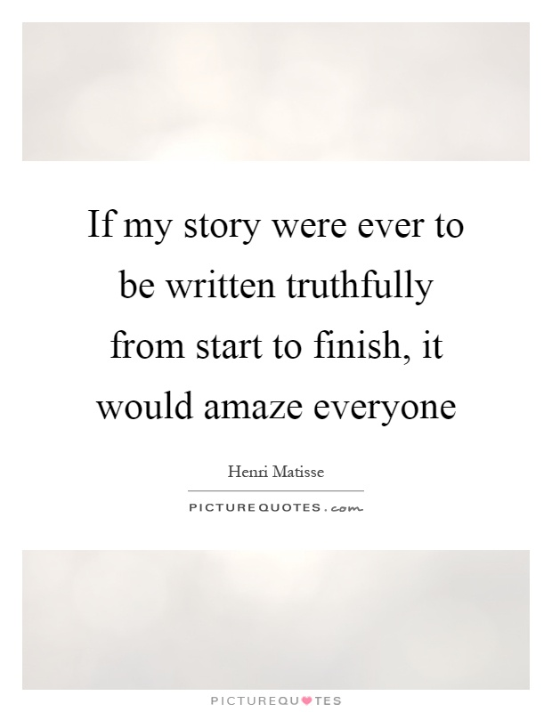 If my story were ever to be written truthfully from start to finish, it would amaze everyone Picture Quote #1