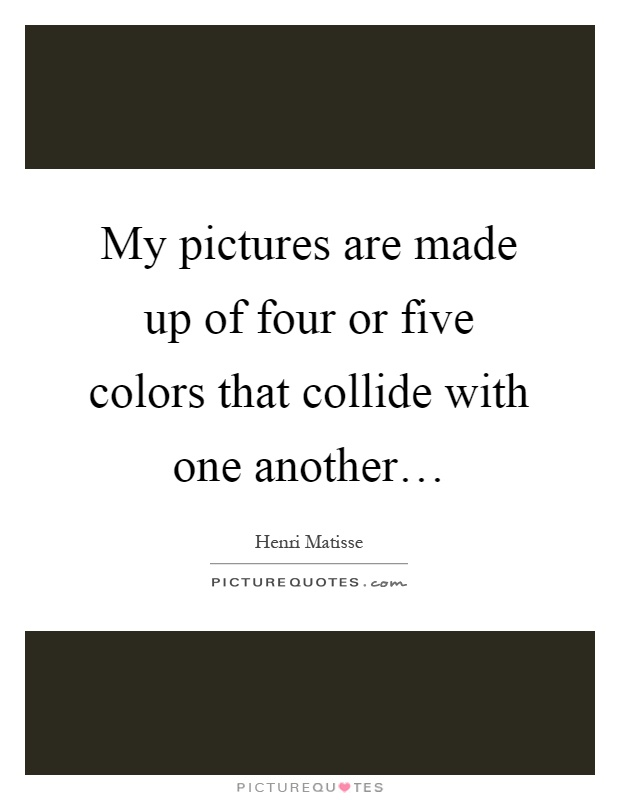 My pictures are made up of four or five colors that collide with one another… Picture Quote #1