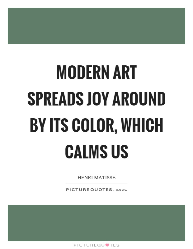 Modern art spreads joy around by its color, which calms us Picture Quote #1