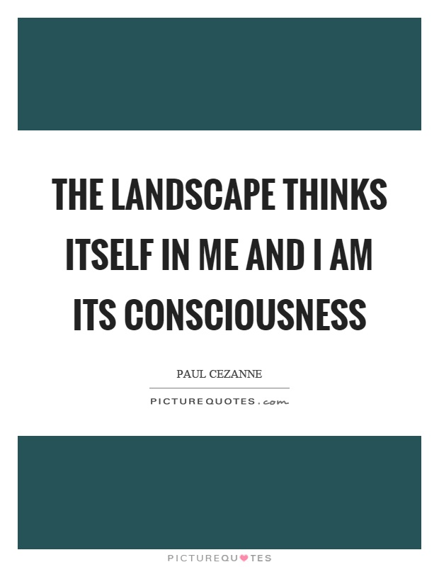 The landscape thinks itself in me and I am its consciousness Picture Quote #1