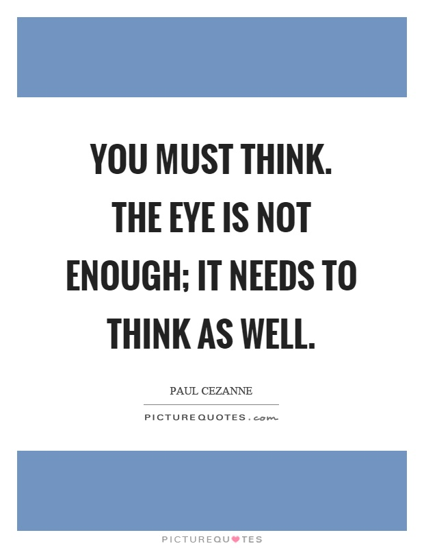 You must think. The eye is not enough; it needs to think as well Picture Quote #1