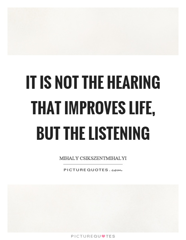 It is not the hearing that improves life, but the listening Picture Quote #1