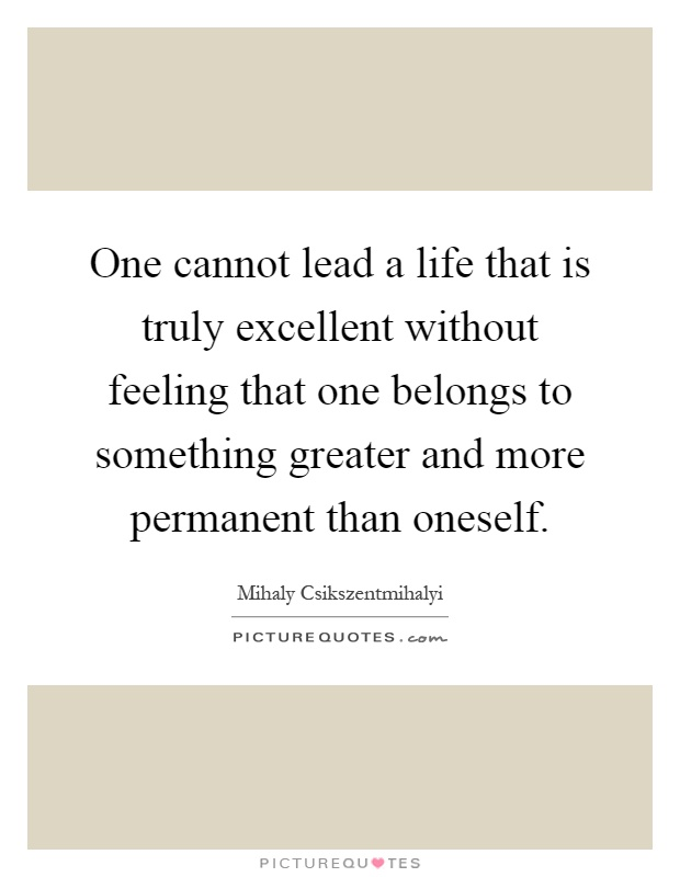 One cannot lead a life that is truly excellent without feeling that one belongs to something greater and more permanent than oneself Picture Quote #1