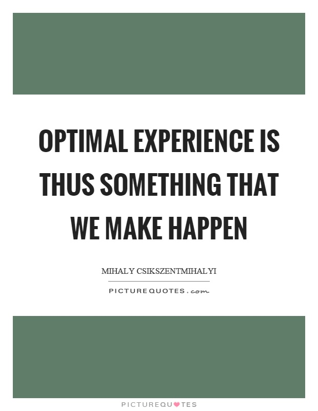 Optimal experience is thus something that we make happen Picture Quote #1