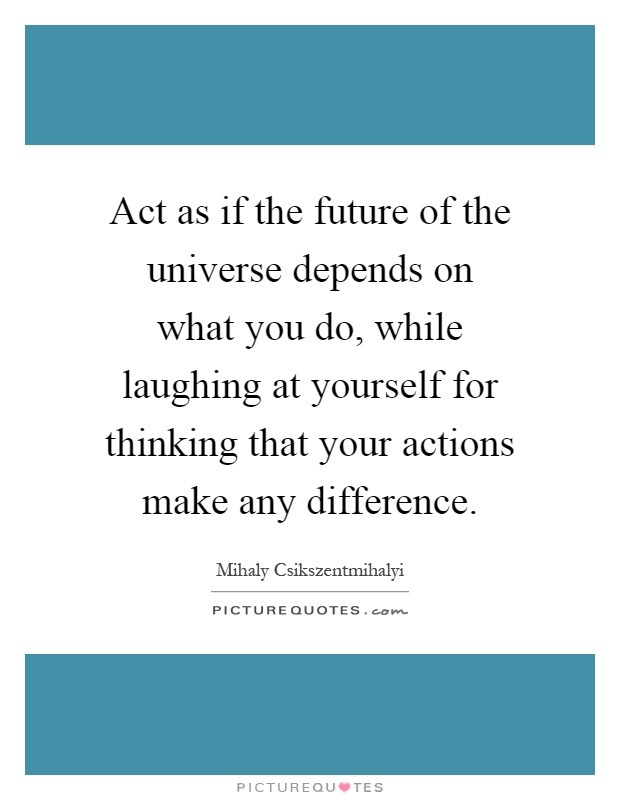 Act as if the future of the universe depends on what you do, while laughing at yourself for thinking that your actions make any difference Picture Quote #1