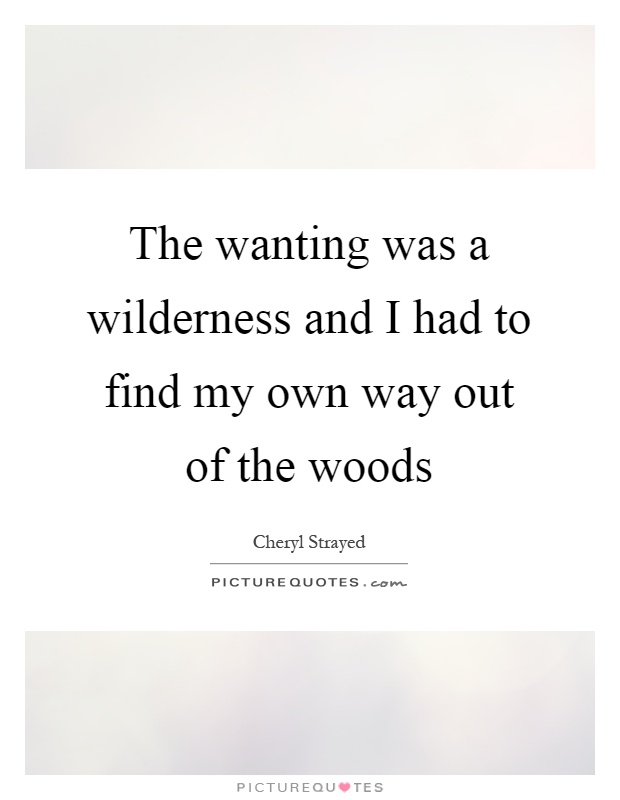 The wanting was a wilderness and I had to find my own way out of the woods Picture Quote #1