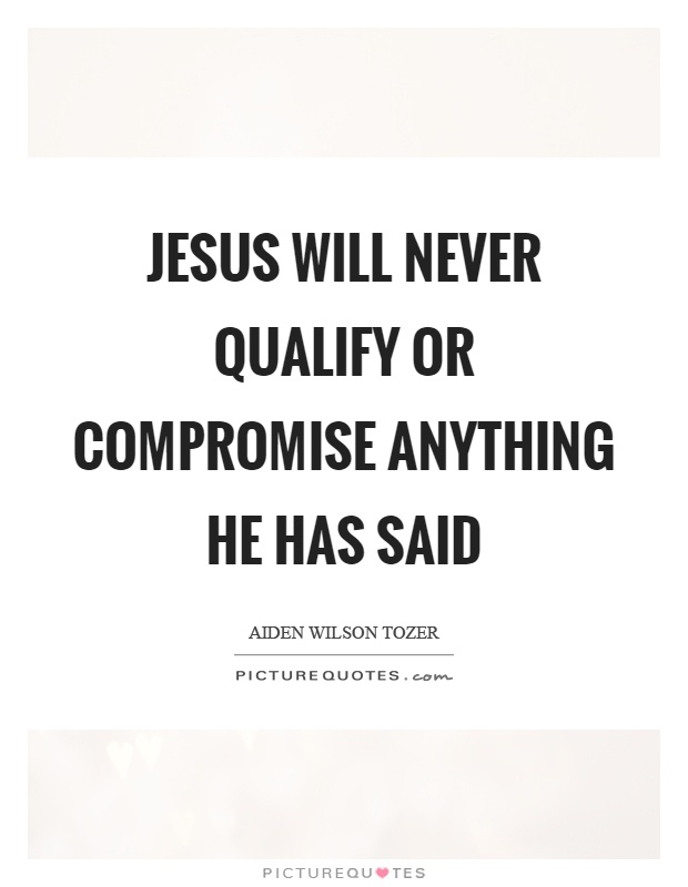 Jesus will never qualify or compromise anything he has said Picture Quote #1