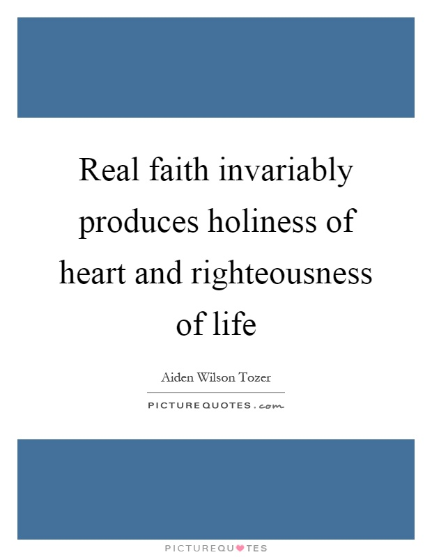 Real faith invariably produces holiness of heart and righteousness of life Picture Quote #1