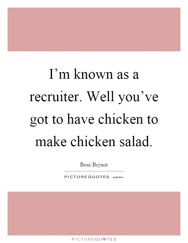 I'm known as a recruiter. Well you've got to have chicken to make chicken salad Picture Quote #1
