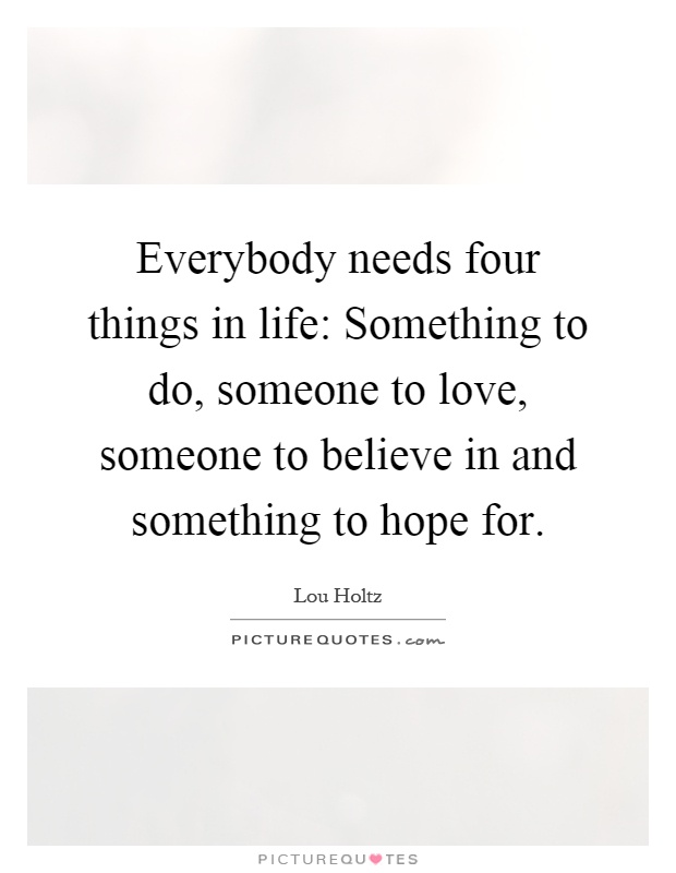 Everybody needs four things in life: Something to do, someone to love, someone to believe in and something to hope for Picture Quote #1