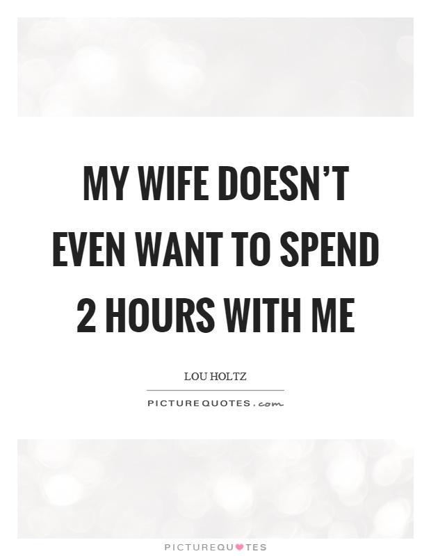My wife doesn't even want to spend 2 hours with me Picture Quote #1