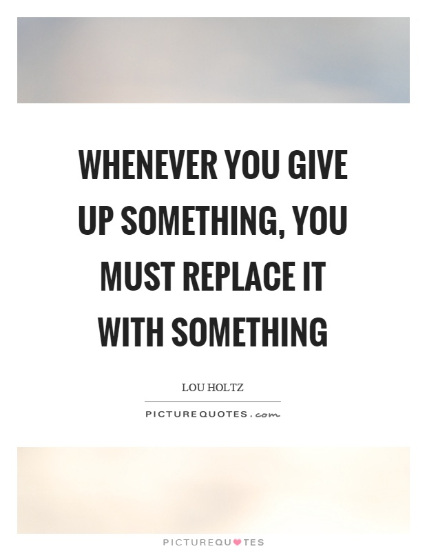 Whenever you give up something, you must replace it with something Picture Quote #1