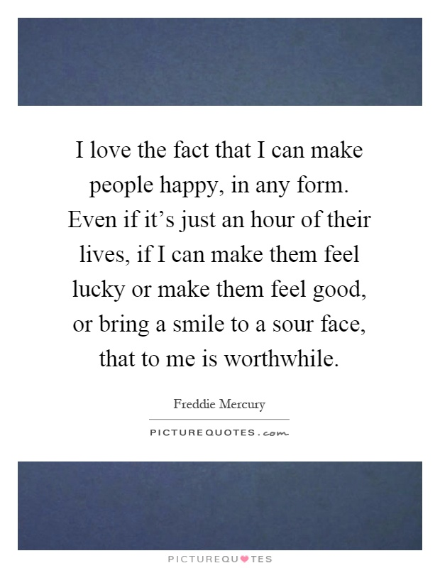I love the fact that I can make people happy, in any form. Even if it's just an hour of their lives, if I can make them feel lucky or make them feel good, or bring a smile to a sour face, that to me is worthwhile Picture Quote #1