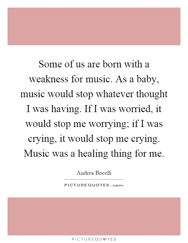 Some of us are born with a weakness for music. As a baby, music would stop whatever thought I was having. If I was worried, it would stop me worrying; if I was crying, it would stop me crying. Music was a healing thing for me Picture Quote #1