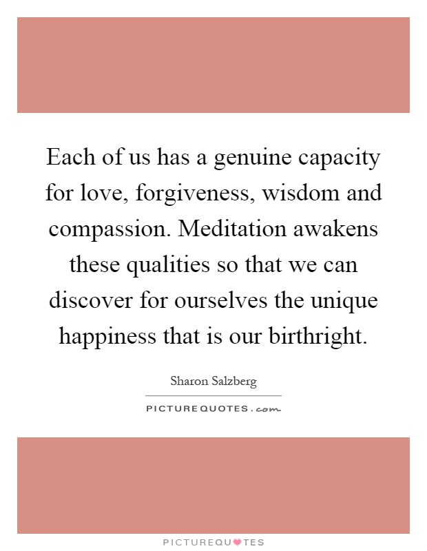 Each of us has a genuine capacity for love, forgiveness, wisdom and compassion. Meditation awakens these qualities so that we can discover for ourselves the unique happiness that is our birthright Picture Quote #1