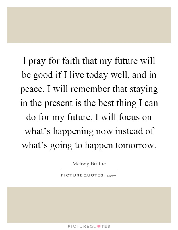 I pray for faith that my future will be good if I live today well, and in peace. I will remember that staying in the present is the best thing I can do for my future. I will focus on what's happening now instead of what's going to happen tomorrow Picture Quote #1