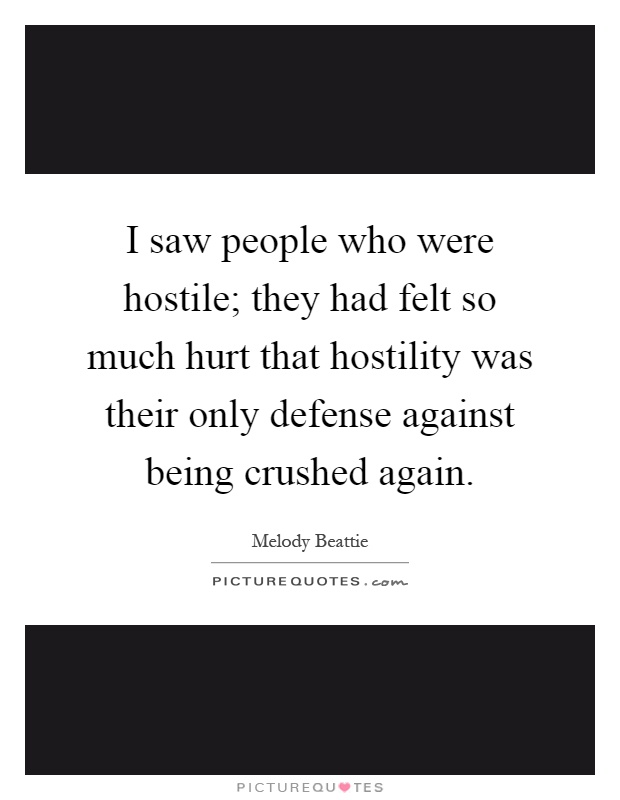 I saw people who were hostile; they had felt so much hurt that hostility was their only defense against being crushed again Picture Quote #1