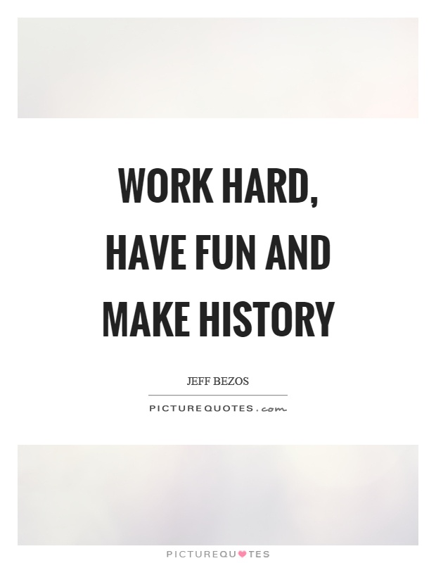 Work hard, have fun and make history Picture Quote #1