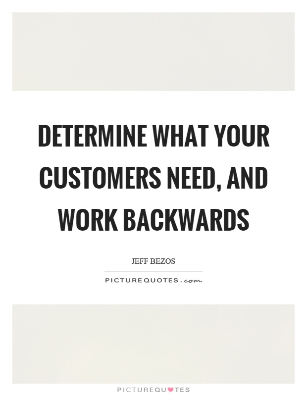 Determine what your customers need, and work backwards Picture Quote #1
