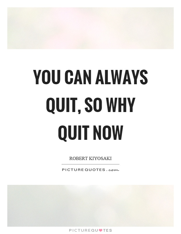 You can always quit, so why quit now Picture Quote #1