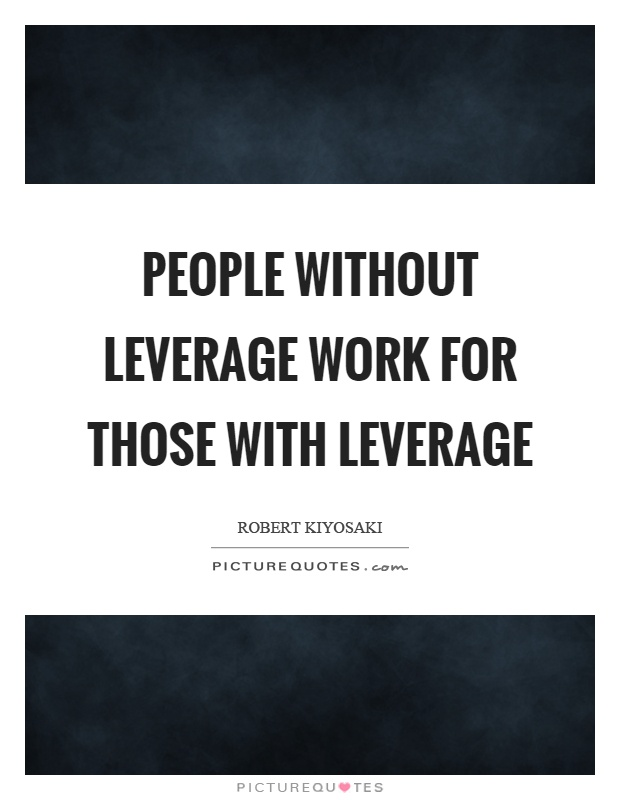 People without leverage work for those with leverage Picture Quote #1