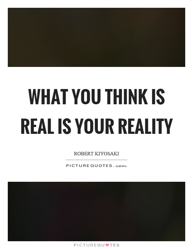 What you think is real is your reality Picture Quote #1