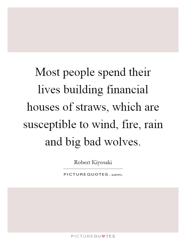 Most people spend their lives building financial houses of straws, which are susceptible to wind, fire, rain and big bad wolves Picture Quote #1