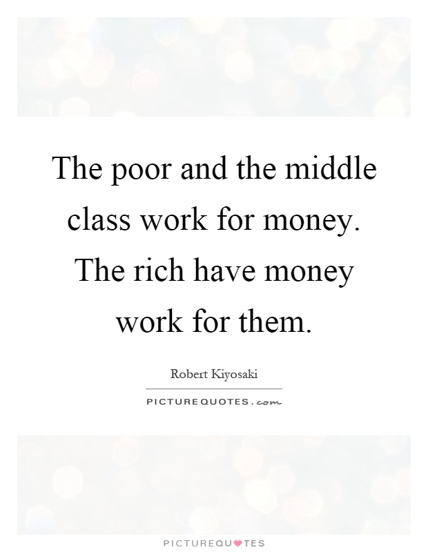 The poor and the middle class work for money. The rich have money work for them Picture Quote #1