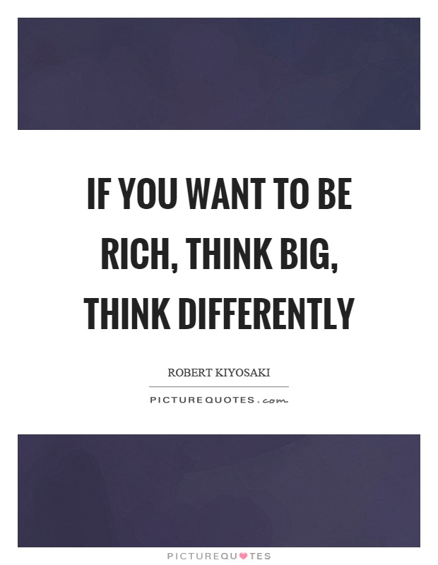 If you want to be rich, think big, think differently Picture Quote #1