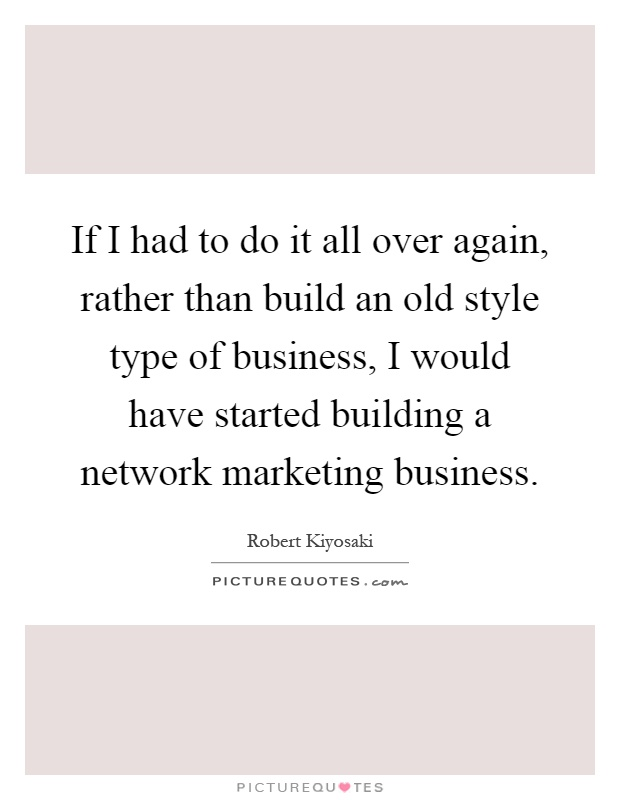 If I had to do it all over again, rather than build an old style type of business, I would have started building a network marketing business Picture Quote #1