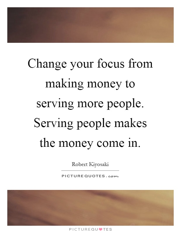 Change your focus from making money to serving more people. Serving people makes the money come in Picture Quote #1