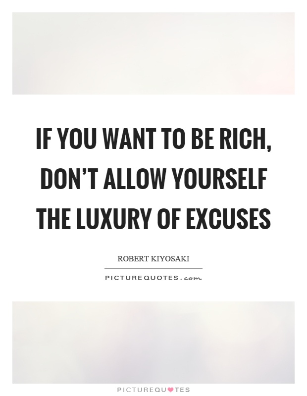 If you want to be rich, don't allow yourself the luxury of excuses Picture Quote #1