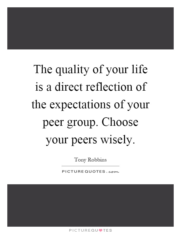 The quality of your life is a direct reflection of the expectations of your peer group. Choose your peers wisely Picture Quote #1