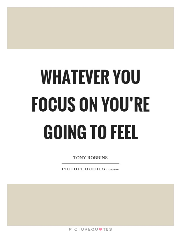 Whatever you focus on you're going to feel Picture Quote #1