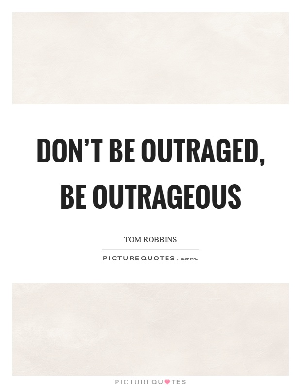 Don't be outraged, be outrageous Picture Quote #1