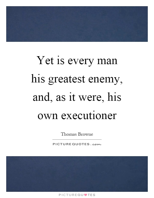 Yet is every man his greatest enemy, and, as it were, his own executioner Picture Quote #1