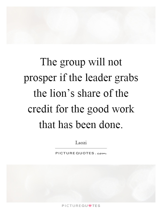 Good Work Done Quotes: The Group Will Not Prosper If The Leader Grabs The Lion's