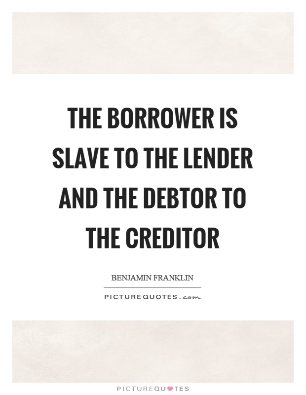 The borrower is slave to the lender and the debtor to the creditor Picture Quote #1