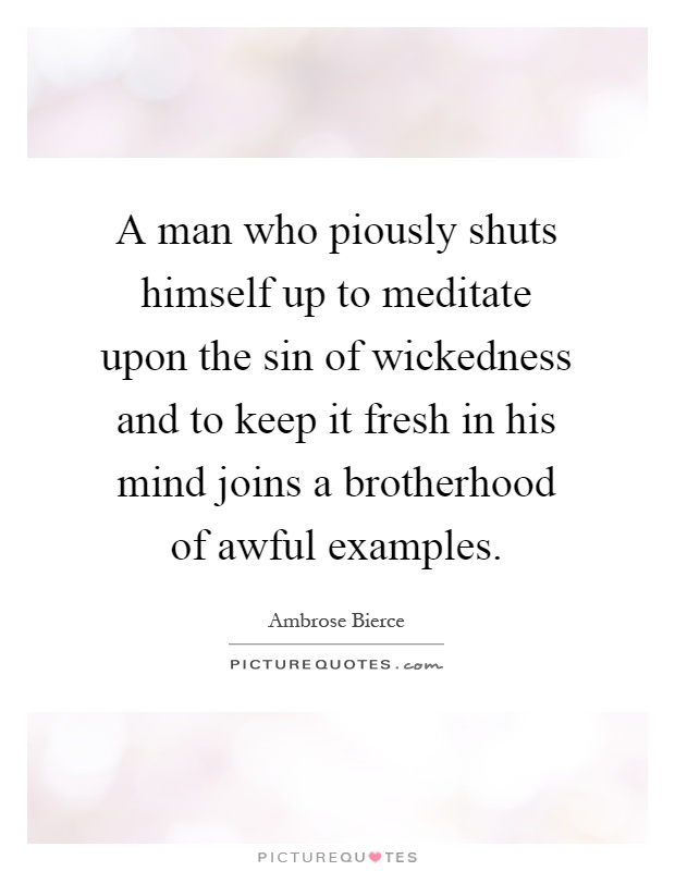 A man who piously shuts himself up to meditate upon the sin of wickedness and to keep it fresh in his mind joins a brotherhood of awful examples Picture Quote #1