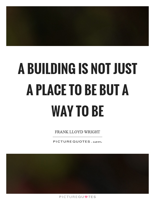 A building is not just a place to be but a way to be Picture Quote #1